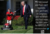 "Memes, News, and White House: f McConnell  and Ryan can't  legislate,  let's get Frank  in Congress  and let Mitch  and Paul mow  the WH Lawn  for @POTUS.""  @GovMikeHuckabeeゾ  FOX  NEWS Yesterday, Mike Huckabee gave his two cents about Frank, the young boy who mowed The White House lawn."