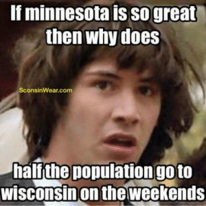 17 Funniest Memes About Wisconsin: f minnesota IS So great  then why does  SconsinWear.com  half the population goto  wisconsinon theweekends 17 Funniest Memes About Wisconsin