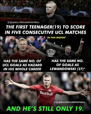 ERLING HAALAND: Future Football Star. 😍🔥 https://t.co/3njvqwuRab: f@MJJ.TROLLINGFOOTBALL  THE FIRST TEENAGER(19) TO SCORE  IN FIVE CONSECUTIVE UCL MATCHES  *IN THIS SEASON  MIJ  HAS THE SAME NO.  HAS THE SAME NO. OF  OF GOALS AS  UCL GOALS AS HAZARD  LEWANDOWSKI (27)*  IN HIS WHOLE CAREER  Red Bull  fO@MJJ.TROLLINGFOOTBALL  AND HE'S STILL ONLY 19. ERLING HAALAND: Future Football Star. 😍🔥 https://t.co/3njvqwuRab