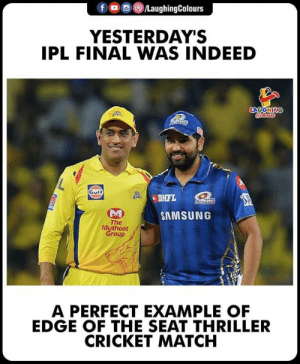 #IPL #IPL2019final #MIvCSK #RohitSharma #MSDhoni: f o ,e) /LaughingColours  YESTERDAY'S  IPL FINAL WAS INDEED  LAUGHIN  Gulf  be  SAMSUNG  The  Muthoot  Group  A PERFECT EXAMPLE OF  EDGE OF THE SEAT THRILLER  CRICKET MATCH #IPL #IPL2019final #MIvCSK #RohitSharma #MSDhoni
