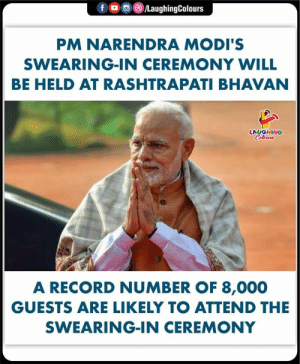 Record, Indianpeoplefacebook, and Modis: f o )/LaughingColours  PM NARENDRA MODI'S  SWEARING-IN CEREMONY WILL  BE HELD AT RASHTRAPATI BHAVAN  LAUGHING  A RECORD NUMBER OF 8,000  GUESTS ARE LIKELY TO ATTEND THE  SWEARING-IN CEREMONY #PMModi #NarendraModi