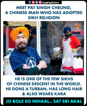 #PatSinghCheung: f o o C)/LaughingColours  MEET PAT SINGH CHEUNG  A CHINESE MAN WHO HAS ADOPTED  SIKH RELIGION  LAUGHING  ANAK  HE IS ONE OF THE FEW SIKHS  OF CHINESE DESCENT IN THE WORLD  HE DONS A TURBAN, HAS LONG HAIR  & ALSO WEARS KARA  JO BOLE SO NIHAAL.. SAT SRI AKAL #PatSinghCheung