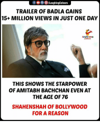 #badla: f o o e)/LaughingColours  TRAILER OF BADLA GAINS  15+ MILLION VIEWS IN JUST ONE DAY  LAgoHuwG  THIS SHOWS THE STARPOWER  OF AMITABH BACHCHAN EVEN AT  THE AGE OF 76  SHAHENSHAH OF BOLLYWOOD  FOR A REASON #badla