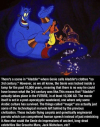 """Aladdin, Clothes, and Future: f.  ok  There's a scene in """"Aladdin"""" where Genie calls Aladdin's clothes """"so  3rd century."""" However, as we all know, the Genie was locked inside a  lamp for the past 10,000 years, meaning that there is no way he could  have known what the 3rd century was like.This means that """"Aladdin""""  actually takes place in the FUTURE, in at least 10,300 AD. The movie  itself is set in a post-apocalyptic wasteland, one where only some  Arabic culture has survived. The things called """"magic"""" are actually just  some of the technological marvels left behind by the previous  civilization. These include flying carpets and genetically engineered  parrots which can comprehend human speech instead of just mimicking  it.How else could the Genie do impressions of ancient, long-dead  celebrities like Groucho Marx, Jack Nicholson, etc?"""