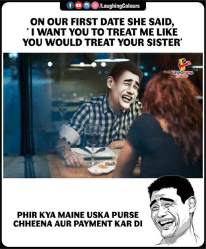 kya: f oo )/LaughingColours  ON OUR FIRST DATE SHE SAID,  I WANT YOU TO TREAT ME LIKE  YOU WOULD TREAT YOUR SISTER  LA  PHIR KYA MAINE USKA PURS  CHHEENA AUR PAYMENT KAR DI