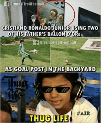 Football, Life, and Memes: f original Troll Football  CRISTIANO RONALDOJUNIORRUSING TWO  OF HIS FATHER'S BALLON DOR  originalTrollfootball  AS GOAL POST IN THE BACKYARD  HAZR  THUG LIFE Thug life......😂😎