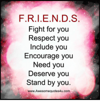 Memes, Respect, and Fight: F.R.I.E.N.D.S  Fight for you  Respect you  Include you  Encourage you  Need you  Deserve you  Stand by you  www.Awesomequotes4u.com