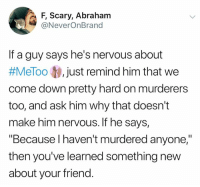 "Memes, Abraham, and 🤖: F, Scary, Abraham  @NeverOnBrand  If a guy says he's nervous about  #MeToo just remind him that we  come down pretty hard on murderers  too, and ask him why that doesn't  make him nervous. If he says,  ""Because I haven't murdered anyone,""  then you've learned something new  about your friend."