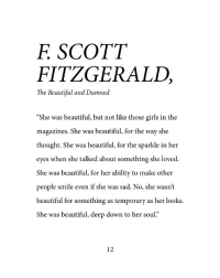"""Beautiful, Girls, and Smile: F SCOTT  FITZGERALD,  The Beautiful and Damned  """"She was beautiful, but not like those girls in the  magazines. She was beautiful, for the way she  thought. She was beautiful, for the sparkle in her  eyes when she talked about something she loved  She was beautiful, for her ability to make other  people smile even if she was sad. No, she wasn't  beautiful for something as temporary as her looks  She was beautiful, deep down to her soul.""""  12"""