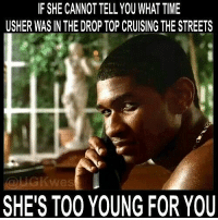 F SHE CANNOT TELL YOU WHAT TIME  USHER WAS IN THE DROP TOP CRUISING THE STREETS  GKwes  SHE'S TOO YOUNG FOR YOU