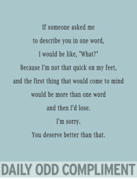 """f someone asked me  to describe you in one word,  I would be like, """"What?""""  Because I'm not that quick on my feet,  and the first thing that would come to mind  would be more than one word  and then I'd lose.  I'm sorry  You deserve better than that.  DAILY ODD COMPLIMENT"""