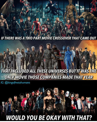Alright so this is what I'm saying: Imagine in the year 2022, for example. Warner Bros, Fox, & Disney announced that they would collaborate to make a two part crossover movie that included the DCEU, MCU, and X-Men universe. Part 1 of the movie came out in July & Part 2 came out in December. It would be a movie with the Justice League, the Avengers, the X-Men, and any other characters in those universes. But that would be the only thing any of those companies produced that year. No solo movies like Captain America or Wonder Woman or Man of Steel or anything. Just those two movies would come out thar year and that would be it. But since that's the only thing they're producing their entire budget would go into making those movies. So one part of the movies would have roughly 8 or 9 times the budget those companies largest movies usually would. And in terms of the runtime each movie is 2 1-2 hours, so 5 hours in total. (And for argument's sake let's say they both got a 96% on RT & a 9.5-10 on IMDB) Would you be able to handle that? avengers justiceleague xmen avengersinfinitywar infinitywar batmanvsuperman batman manofsteel captainamericacivilwar logan xmenapocalypse dceu mcu wonderwoman suicidesquad wolverine ironman superman brucewayne benaffleck dccomics spiderman blackwidow thor: F THERE WAS A TWO PARTMOIE CROSSOVER THAT CAME OUT  THAT INCLUDED ALL THESE UNIVERSES BUTIT WASTHE  ONLY MOVIE THOSE COMPANIES MADE THAT YEAR  IG: @kingofmetahumans  WOULD YOU BE OKAY WITH THAT? Alright so this is what I'm saying: Imagine in the year 2022, for example. Warner Bros, Fox, & Disney announced that they would collaborate to make a two part crossover movie that included the DCEU, MCU, and X-Men universe. Part 1 of the movie came out in July & Part 2 came out in December. It would be a movie with the Justice League, the Avengers, the X-Men, and any other characters in those universes. But that would be the only thing any of those companies produced that year. No solo movies like C