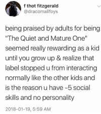 "Thot, Kids, and Quiet: f thot fitzgerald  @dracomallfoys  being praised by adults for being  The Quiet and Mature One""  seemed really rewarding as a kid  until you grow up & realize that  label stopped u from interacting  normally like the other kids and  is the reason u have -5 social  skills and no personality  2018-01-19, 5:59 AM Me irl"