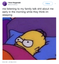 <p>At least close the d'oh (via /r/BlackPeopleTwitter)</p>: f thot fitzgerald  @dracomallfoys  Follow  me listening to my family talk shit about me  early in the morning while they think im  sleeping  8:52 AM-29 Mar 2018 <p>At least close the d'oh (via /r/BlackPeopleTwitter)</p>