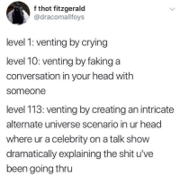 Me_irl: f thot fitzgerald  @dracomallfoys  level 1: venting by crying  level 10: venting by faking a  conversation in your head with  someone  level 113: venting by creating an intricate  alternate universe scenario in ur head  where ur a celebrity on a talk show  dramatically explaining the shit u've  been going thru Me_irl