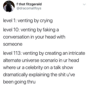 Me_irl by Gingersnap5322 MORE MEMES: f thot fitzgerald  @dracomallfoys  level 1: venting by crying  level 10: venting by faking a  conversation in your head with  someone  level 113: venting by creating an intricate  alternate universe scenario in ur head  where ur a celebrity on a talk show  dramatically explaining the shit u've  been going thru Me_irl by Gingersnap5322 MORE MEMES