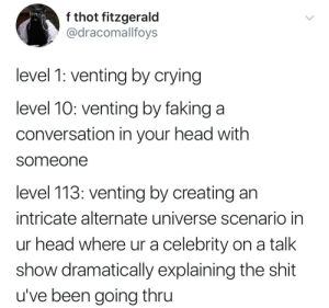 chicago-benzedrine: thegreenpea:  Motherfucker do I feel called out   Goddamit op : f thot fitzgerald  @dracomallfoys  level 1: venting by crying  level 10: venting by faking a  conversation in your head with  someone  level 113: venting by creating an  intricate alternate universe scenario in  ur head where ur a celebrity on a talk  show dramatically explaining the shit  u've been going thru chicago-benzedrine: thegreenpea:  Motherfucker do I feel called out   Goddamit op