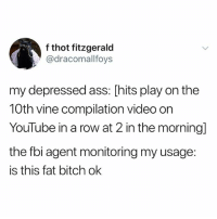 i love concerts: f thot fitzgerald  @dracomallfoys  my depressed ass: [hits play on the  10th vine compilation video orn  YouTube in a row at 2 in the morning]  the fbi agent monitoring my usage:  is this fat bitch ok i love concerts