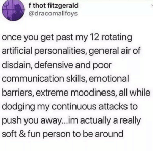 Me IRL: f thot fitzgerald  @dracomallfoys  once you get past my 12 rotating  artificial personalities, general air of  disdain, defensive and poor  communication skills, emotional  barriers, extreme moodiness, all while  dodging my continuous attacks to  push you away...im actually a really  soft & fun person to be around Me IRL