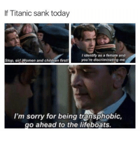 Follow my other account @comedy: f Titanic sank today  I identify as a female and  you're discriminating me.  Stop, sir! Women and children first!  I'm sorry for being transphobic,  go ahead to the lifeboats. Follow my other account @comedy