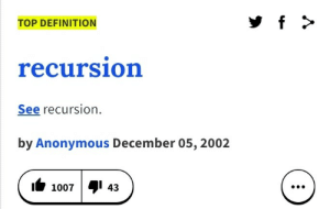Spot on.: f  TOP DEFINITION  recursion  See recursion  by Anonymous December 05, 2002  4  43  1007  : Spot on.