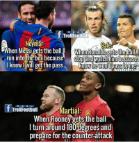 This 😂😂: f Troll Football  Neymar.  When Messi gets the ball, l When Ronaldo getsthe ball  run into the box because  stop and watch him becuase  know I Will get the pass  know he wont pass tome  R E A L  T Troll Football  Martial  When Rooney gets the ball  l turn around 180degrees and  prepare for the counter-attack This 😂😂