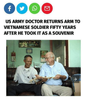 Doctor, Army, and Vietnamese: f  US ARMY DOCTOR RETURNS ARM TO  VIETNAMESE SOLDIER FIFTY YEARS  AFTER HE TOOK IT AS A SOUVENIR