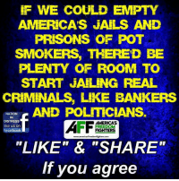 """SOUND OFF BELOW!: F WE COULD EMPTY  AMERICA'S JAILS AND  PRISONS OF POT  SMOKERS, THERED BE  PLENTY OF ROOM TO  START JAILING REAL  CRIMINALS, LIKE BANKERS  NATION  IN  DISTRESS  like us on  facebook  AMERICA'S  FREEDO  FIGHTERS  www.americasfreedomfighters.com  """"LIKE""""& """"SHARE""""  If you agree SOUND OFF BELOW!"""
