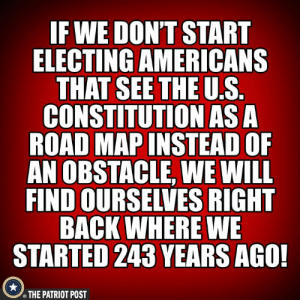 Obstacle: F WE DON'T START  ELECTING AMERICANS  THAT SEETHE U.S  CONSTITUTION ASA  ROAD MAP INSTEAD OF  AN OBSTACLE, WE WILL  FIND OURSELVES RIGHT  BACK WHERE WE  STARTED 243 YEARS AGO!  THE PATRIOT POST