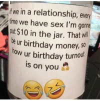 All depends on you.  😂: f we in a relationship, every  time we have sex I'm goma  out $10 in the jar. That will  be ur birthday money, so  how ur birthday turnout  is on you All depends on you.  😂