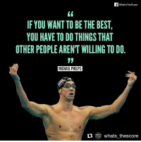 Repost @whats_thescore Happy birthday, Michael Phelps! olympian goat athlete swimmer legend instalike inspiring whatsthescore instagood instagram motivation: f What'sTheScore  IF YOU WANT TO BE THE BEST  YOU HAVE TO DO THINGS THAT  OTHER PEOPLE AREN'T WILLING TO DO  MICHAEL PHELPS  MICHAEL PHELPS  t  er whats thescore Repost @whats_thescore Happy birthday, Michael Phelps! olympian goat athlete swimmer legend instalike inspiring whatsthescore instagood instagram motivation