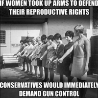 Took Up: F WOMEN TOOK UP ARMS TO DEFEND  THEIR REPRODUCTIVE RIGHTS  CONSERVATIVES WOULD IMMEDIATELY  DEMAND GUN CONTROL