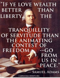 Love, Memes, and Freedom: F YE LOVE WEALTH  THAN  BETTER  THE  LIBERTY  TRANQUILLITY  OF SERVITUDE THAN  THE ANI MATING  CONTEST OF  FREEDOM  GO  FROM  US IN  PEACE  SAMUEL ADAMS  CAMPAIGNforLIBERTY ORG