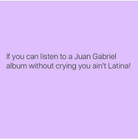 f you can listen to a Juan Gabriel  album without crying you ain't Latina! juangabriel