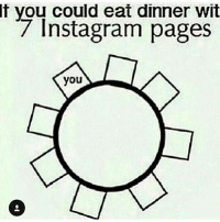 Meh fuck it: f you could eat dinner wit  7 Instagram pages  you Meh fuck it