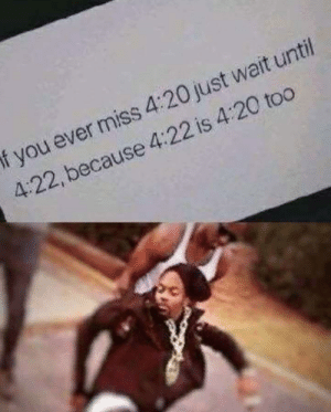 Blew my mind.: f you ever miss 4:20 just wait unti  4:22, because 4:22 is 4:20 too Blew my mind.