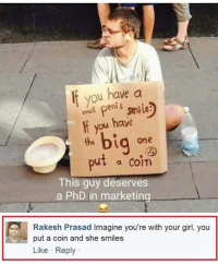 God, Memes, and Girl: f you have a  small peni s  e:  ou  have  d one  put a Coin  This guy deserves  a PhD in marketing  Rakesh Prasad Imagine you're with your girl, you  put a coin and she smiles  Like Reply @god is one of my favourite accounts right now!!