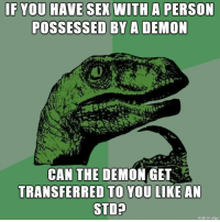 Sex, Demon, and Std: F YOU HAVE SEX WITH A PERSON  POSSESSED BY A DEMON  CAN THE DEMON GET  TRANSFERRED TO YOU LD  STD?  made on imqur bueller? bueller?