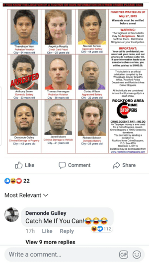 Crime, Gif, and Money: F YOU KNOW THE LOCATION OF A FUGITIVE OR HAVE INFORMATION ON OTHER CRIMES PLEASE CALL  FUGITIVES WANTED AS OF  May 27, 2019  Warrants must be verified  before arrest  WARNING:  The fugitives in this bulletin  may be dangerous. Never  confront them. Call Crime  Stoppers or your local police.  Necoah Tennin  Aggravated Battery  City-44 years old  Thawahson Wah  Angelica Royalty  IMPORTANT:  Your call is confidential; we  never ask your name, and our  phones do not have caller I.D.  If your information leads to an  arrest or solves a crime, you  will be paid up to $1000.00  Probation Violation  Credit Card Fraud  City--34 years old  City-29 years old  This bulletin is an official  publication compiled by the  Winnebago County Sheriff's  Office, Rockford Police  Department and Rockford Area  Crime Stoppers.  ARRESTED  All individuals are considered  innocent until proven guilty in a  court of law.  Anthony Brown  Domestic Battery  City-23 years old  Thomas Hennegan  Cortez Wilson  Aggravated Battery  City-22 years old  Probation Violation  City-38 years old  ROCKFORD AREA  RIME  STOP PERS  CRIME DOESN'T PAY- WE DO  No Taxpayer money is ever used  for a CrimeStoppers reward.  CrimeStoppers is 100% funded by  donations.  You can help by sending a  donation to:  Rockford Area CrimeStoppers,  Jarrell Moore  Demonde Gulley  Criminal Damage to Property  City- -42 years old  Richard Schoon  Criminal Damage to Vehicle  City-21 years old  Domestic Battery  City-28 years old  P.O. Box 4535  Rockford, IL 61110  Bulletins may be downloaded from  www.rockfordcrimestoppers.com  Like  Share  Comment  22  Most Relevant  Demonde Gulley  Catch Me If You Can!  112  17h  Reply  Like  View 9 more replies  Write a comment...  GIF Crimestoppers