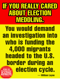 meddling: F YOU REALLY CARED  ABOUT ELECTION  MEDDLING.  You Would demand  an investigation into  who is funding the  4,000 migrants  headed to the U.S.  border during an  JOIN US  FACEBOOK  BLAZING  PATRIOTS  election cycle.  -William Layne