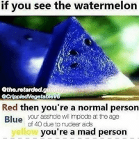 Memes, Blue, and Mad: f you see the watermelon  the.retardded.g  GrippledVegetable  Red then you're a normal person  Blue your asshole will implode at the age  of 40 due to nuclear ads  yellow  you're a mad person