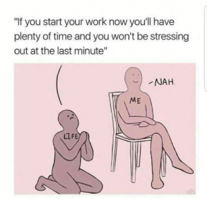 "meirl: ""f you start your work now you'll have  plenty of time and you won't be stressing  out at the last minute""  NAH  ME  LIFE meirl"