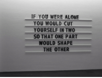 Being Alone, One, and You: F YOU WERE ALONE  YOU WOULD CUT  YOURSELF IN TWO  SO THAT ONE PART  WOULD SHAPE  THE OTHER