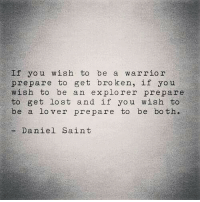 Prepare To Be: f you wish to be a warrior  prepare to get broken, if you  wish to be an explorer prepare  to get lost and if you wish to  be a lo ver prepare to be both.  - Daniel Saint