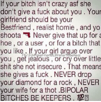 makes sense 🤔: f your bitch isn't crazy asf she  don't give a fuck about you Your  girlfriend should be your  Bestfriend, realist homie, and yo  shoota Never give that up for a  hoe, or a user or for a bitch that  you like FckPake Friends IPreferTeBeReal  If your girl argue over  Fb/ you get jealous, or cry over little  shit she not insecure. That means  she gives a fuck NEVER drop  our diamond for a rock, NEVER  your wife for a thot .BIPOLAR  BITCHES BE KEEPERS. makes sense 🤔