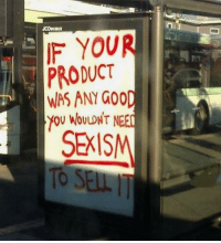 Sexis: F YOUR  PRODUCT  WAS ANY GOOD  YOU WOULDNT NEED  SEXIS  To