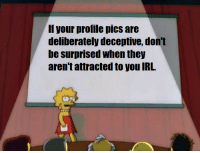 This one goes out to all the guys and gals.: f your profile pics are  deliberately deceptive, don't  be surprised when they  aren't attracted to you IRL. This one goes out to all the guys and gals.