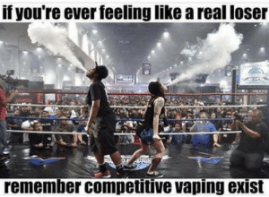Srsly: f youre ever feeling like a real loser  remember competitive vaping exist Srsly