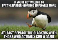 Greed, Corporate, and Working: F YOURE NOT WILLING TO  PAY THE HARDER-WORKING EMPLOYEES MORE  AT LEAST REPLACE THE SLACKERS WITH  THOSE WHO ACTUALLY GIVE A DAMN Corporate Greed 101