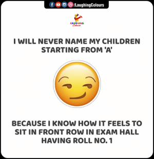 Experience Hai Kya Aisa?  #MyChildren #ExamHall #RollNo1: f ©/LaughingColours  LAUGHING  Celeur  I WILL NEVER NAME MY CHILDREN  STARTING FROM 'A  BECAUSE I KNOW HOW IT FEELS TO  SIT IN FRONT ROW IN EXAM HALL  HAVING ROLL NO. 1 Experience Hai Kya Aisa?  #MyChildren #ExamHall #RollNo1